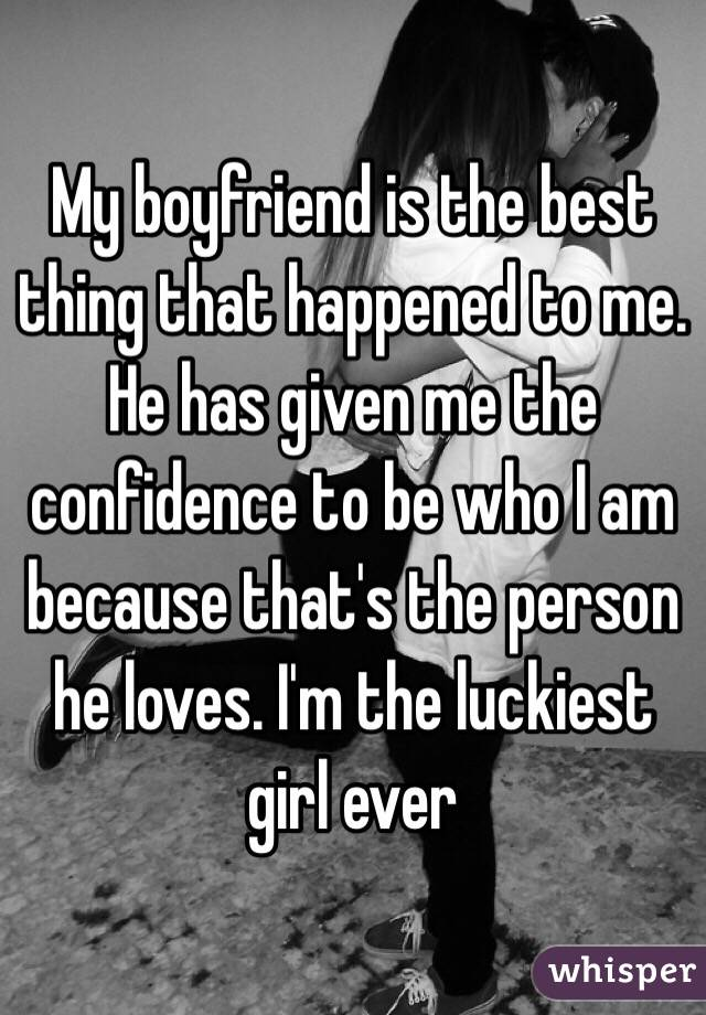 My boyfriend is the best thing that happened to me. He has given me the confidence to be who I am because that's the person he loves. I'm the luckiest girl ever