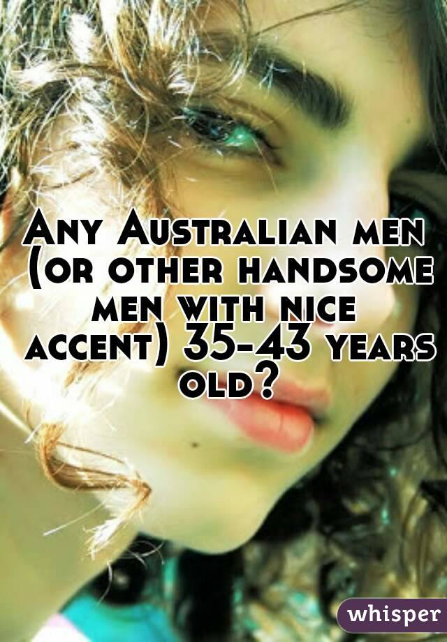Any Australian men (or other handsome men with nice  accent) 35-43 years old?