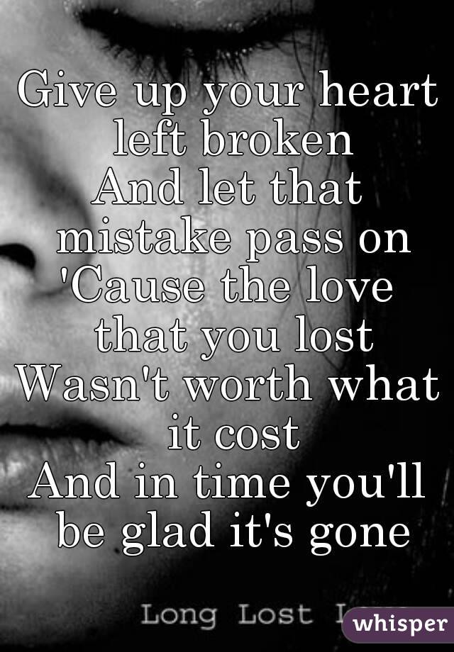 Give up your heart left broken And let that mistake pass on 'Cause the love that you lost Wasn't worth what it cost And in time you'll be glad it's gone