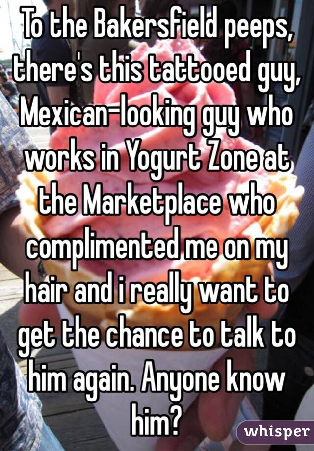 To the Bakersfield peeps, there's this tattooed guy, Mexican-looking guy who works in Yogurt Zone at the Marketplace who complimented me on my hair and i really want to get the chance to talk to him again. Anyone know him?