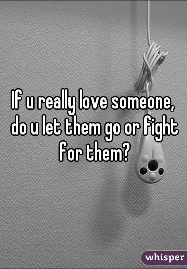 If u really love someone, do u let them go or fight for them?