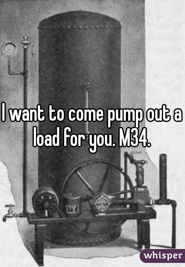 I want to come pump out a load for you. M34.
