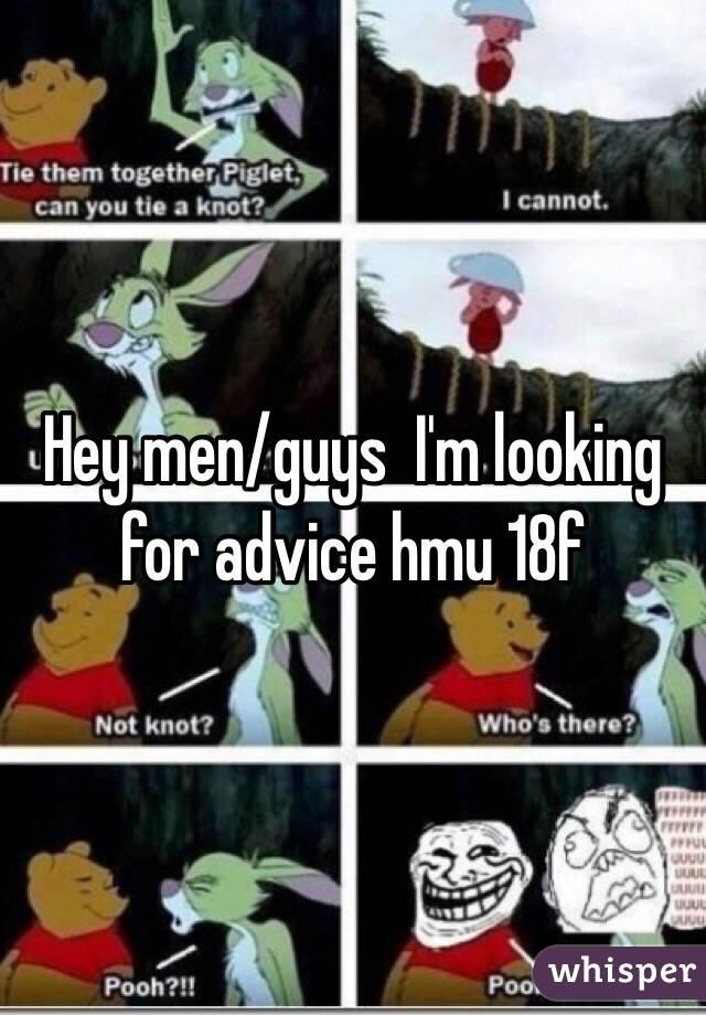 Hey men/guys  I'm looking for advice hmu 18f