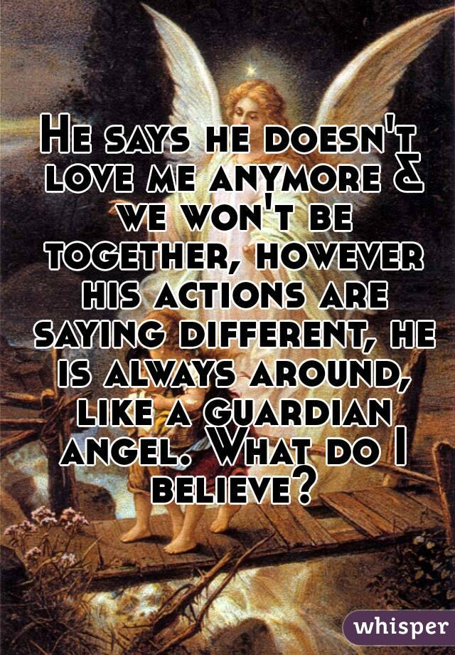 He says he doesn't love me anymore & we won't be together, however his actions are saying different, he is always around, like a guardian angel. What do I believe?