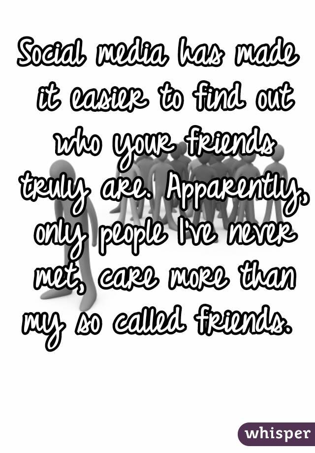 Social media has made it easier to find out who your friends truly are. Apparently, only people I've never met, care more than my so called friends.