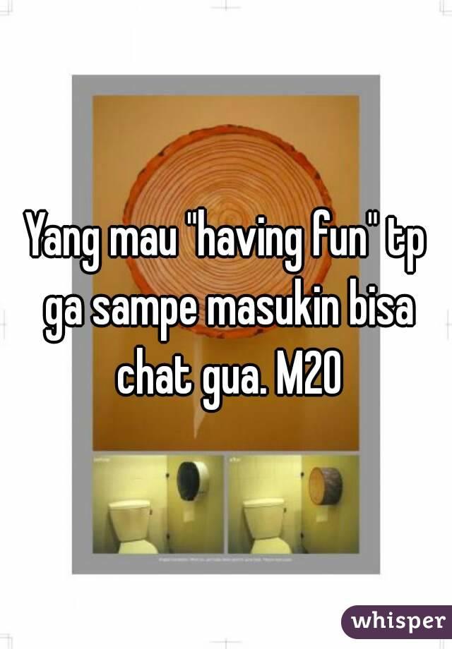 "Yang mau ""having fun"" tp ga sampe masukin bisa chat gua. M20"