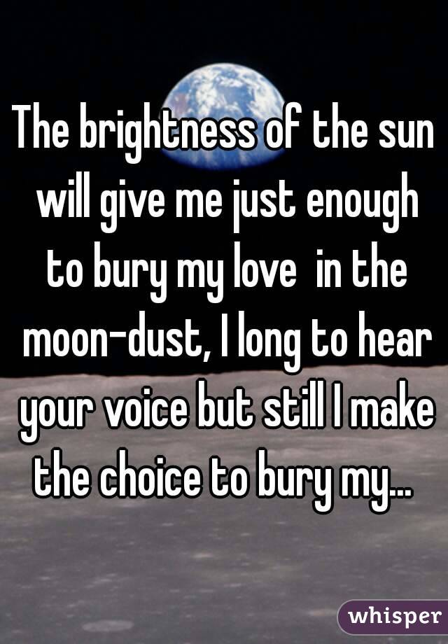 The brightness of the sun will give me just enough to bury my love  in the moon-dust, I long to hear your voice but still I make the choice to bury my...