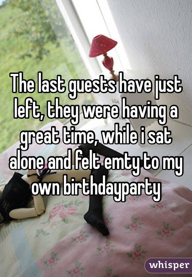 The last guests have just left, they were having a great time, while i sat alone and felt emty to my own birthdayparty