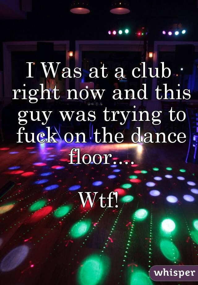 I Was at a club right now and this guy was trying to fuck on the dance floor....  Wtf!