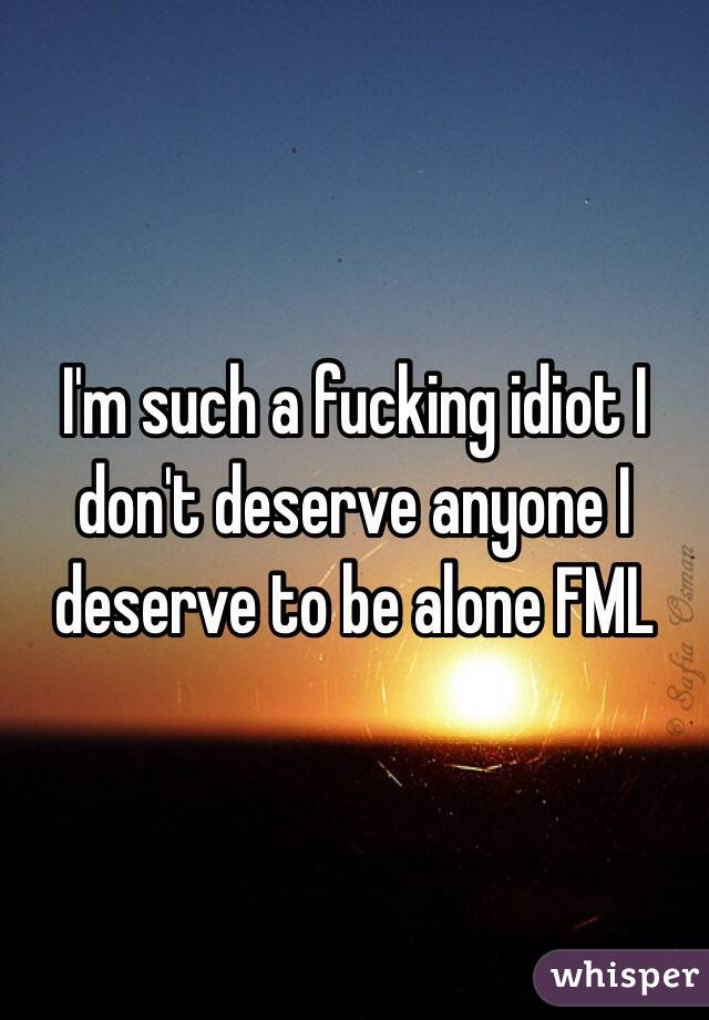 I'm such a fucking idiot I don't deserve anyone I deserve to be alone FML