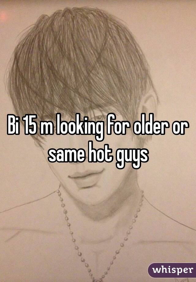 Bi 15 m looking for older or same hot guys