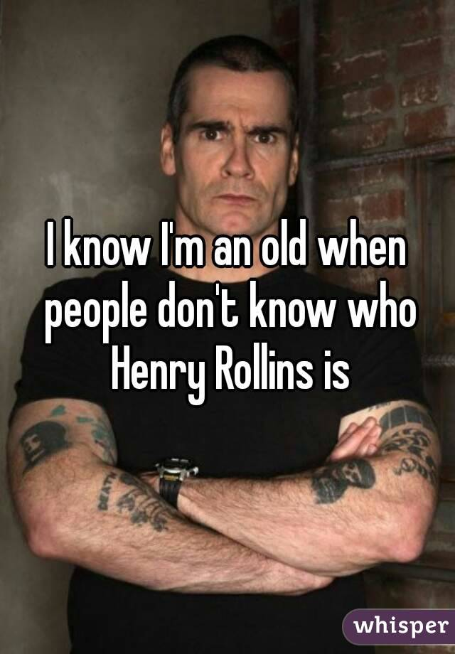 I know I'm an old when people don't know who Henry Rollins is