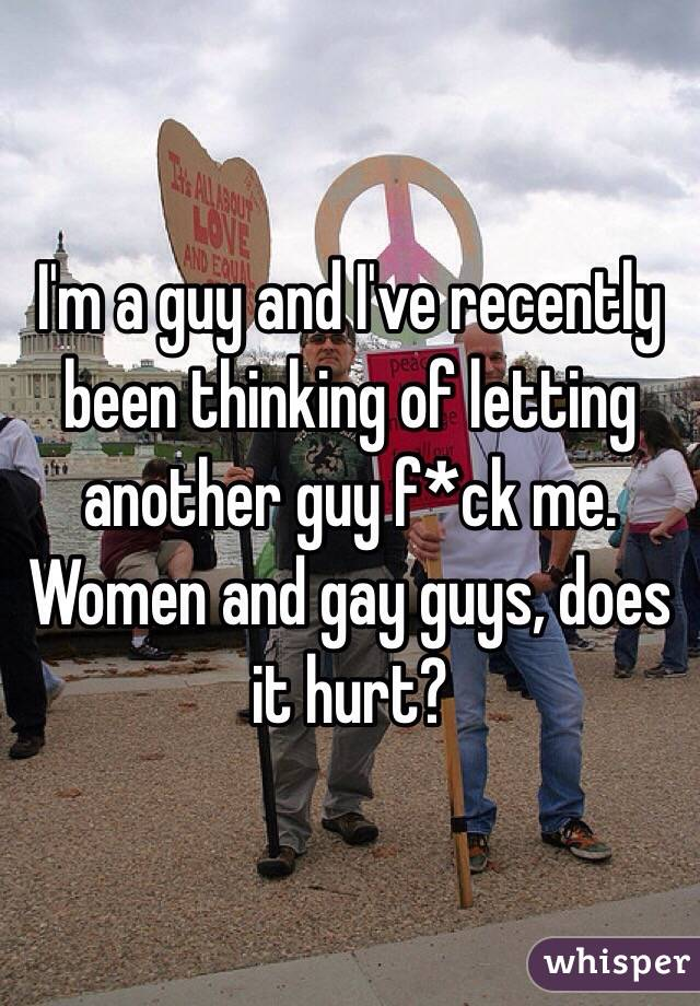 I'm a guy and I've recently been thinking of letting another guy f*ck me. Women and gay guys, does it hurt?