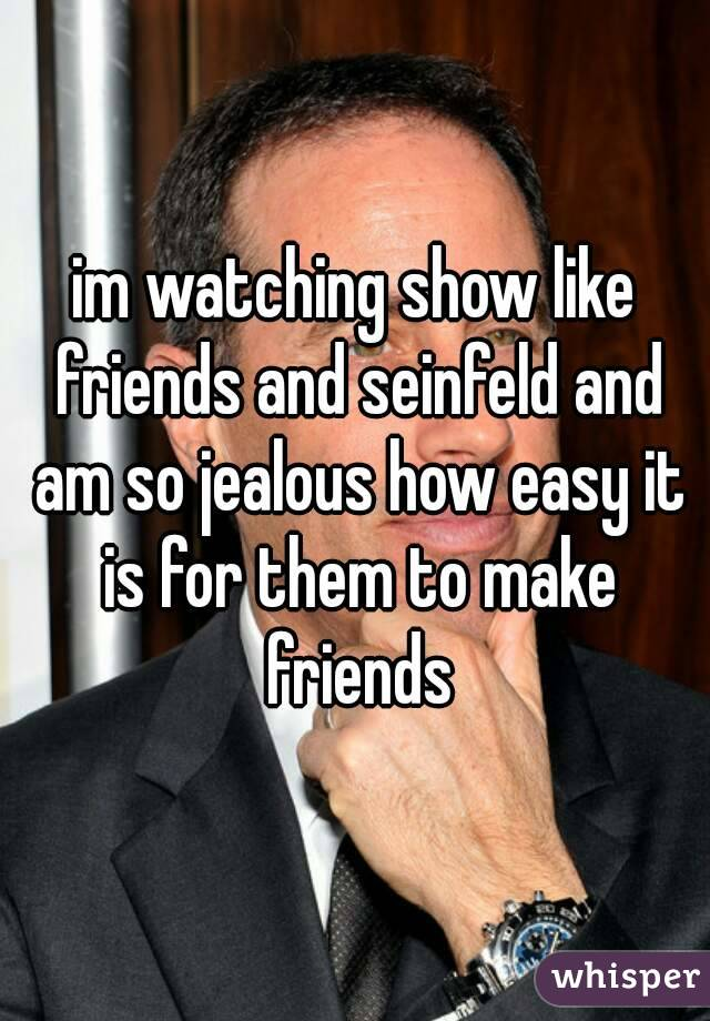 im watching show like friends and seinfeld and am so jealous how easy it is for them to make friends