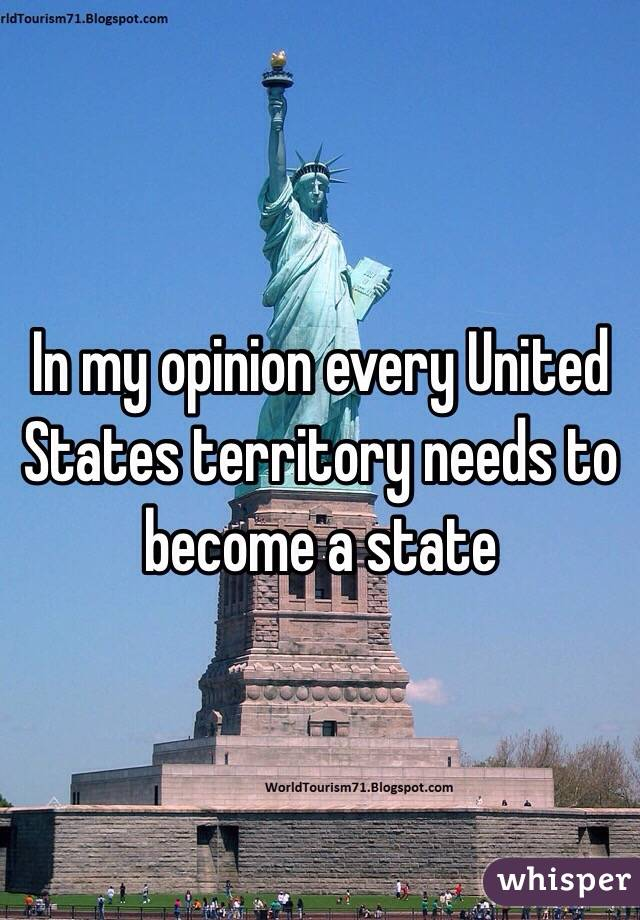In my opinion every United States territory needs to become a state