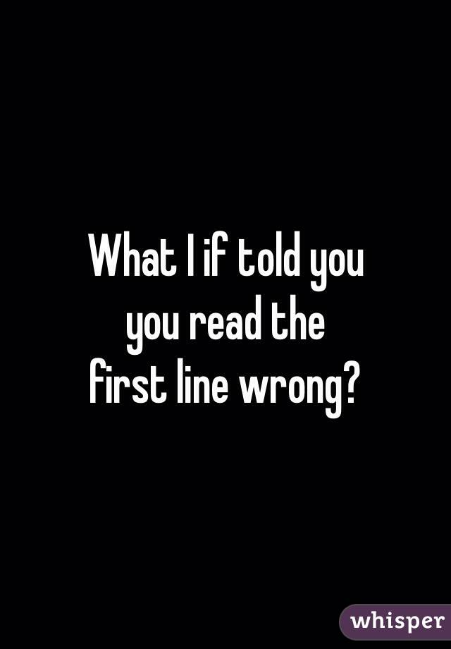 What I if told you you read the  first line wrong?