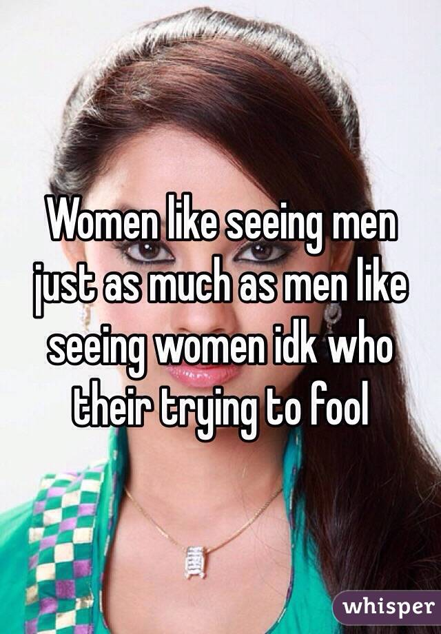 Women like seeing men just as much as men like seeing women idk who their trying to fool