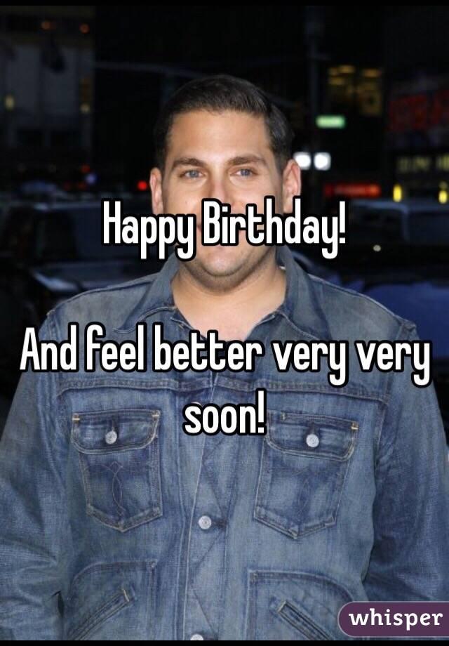 Happy Birthday!    And feel better very very soon!