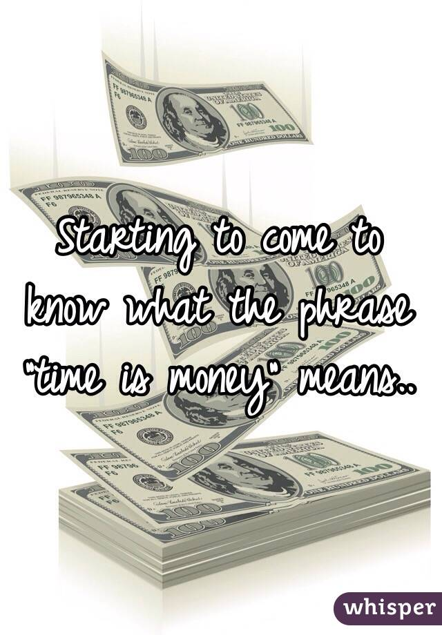"Starting to come to know what the phrase ""time is money"" means.."