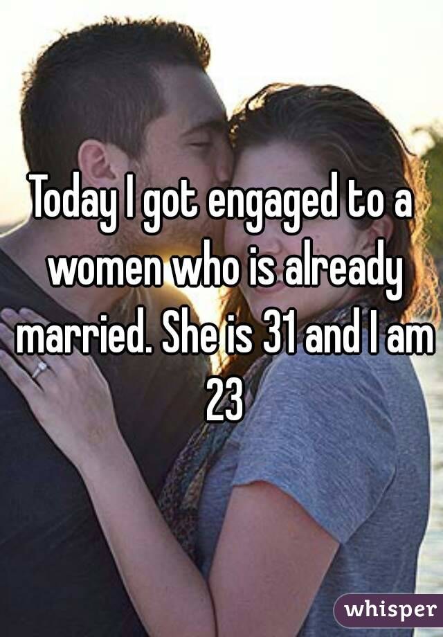 Today I got engaged to a women who is already married. She is 31 and I am 23