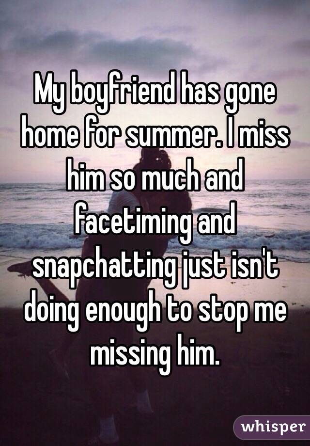My boyfriend has gone home for summer. I miss him so much and facetiming and snapchatting just isn't doing enough to stop me missing him.
