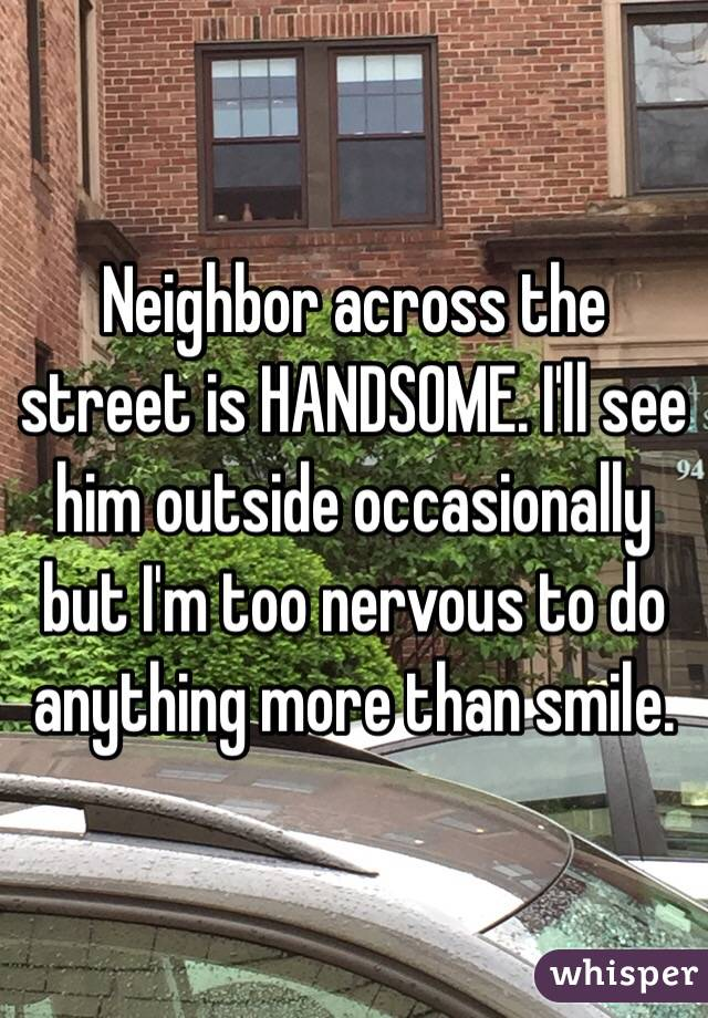 Neighbor across the street is HANDSOME. I'll see him outside occasionally but I'm too nervous to do anything more than smile.