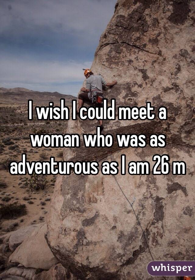 I wish I could meet a woman who was as adventurous as I am 26 m