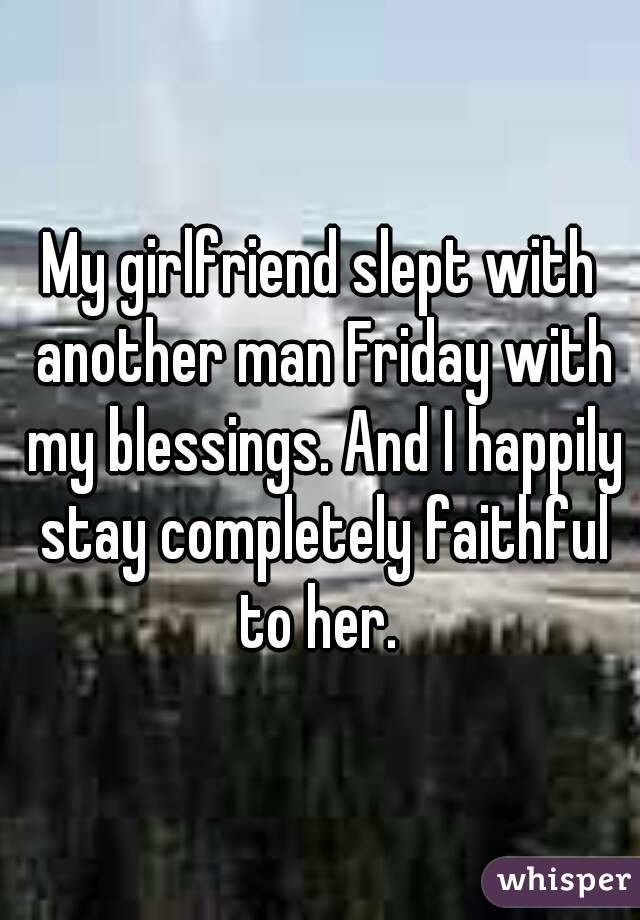 My girlfriend slept with another man Friday with my blessings. And I happily stay completely faithful to her.