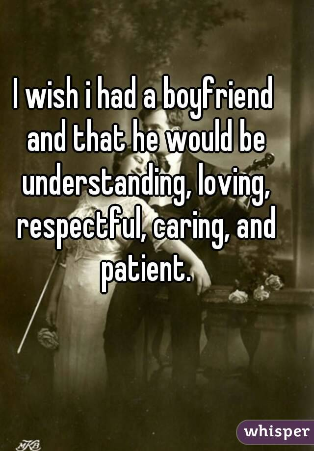 I wish i had a boyfriend and that he would be understanding, loving, respectful, caring, and patient.