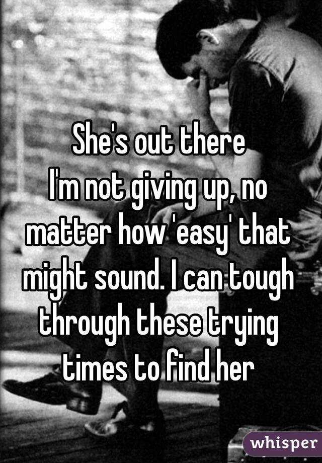 She's out there I'm not giving up, no matter how 'easy' that might sound. I can tough through these trying times to find her