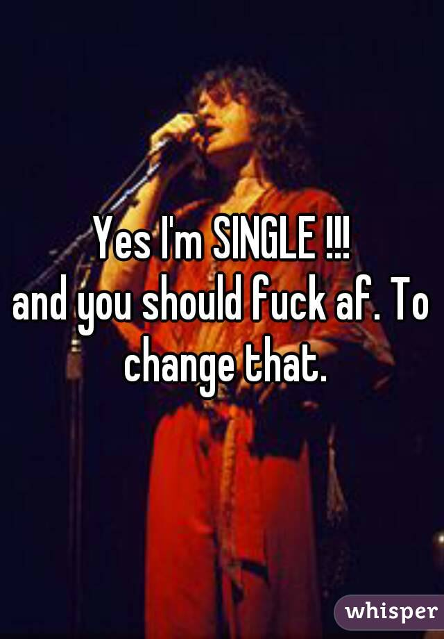 Yes I'm SINGLE !!! and you should fuck af. To change that.