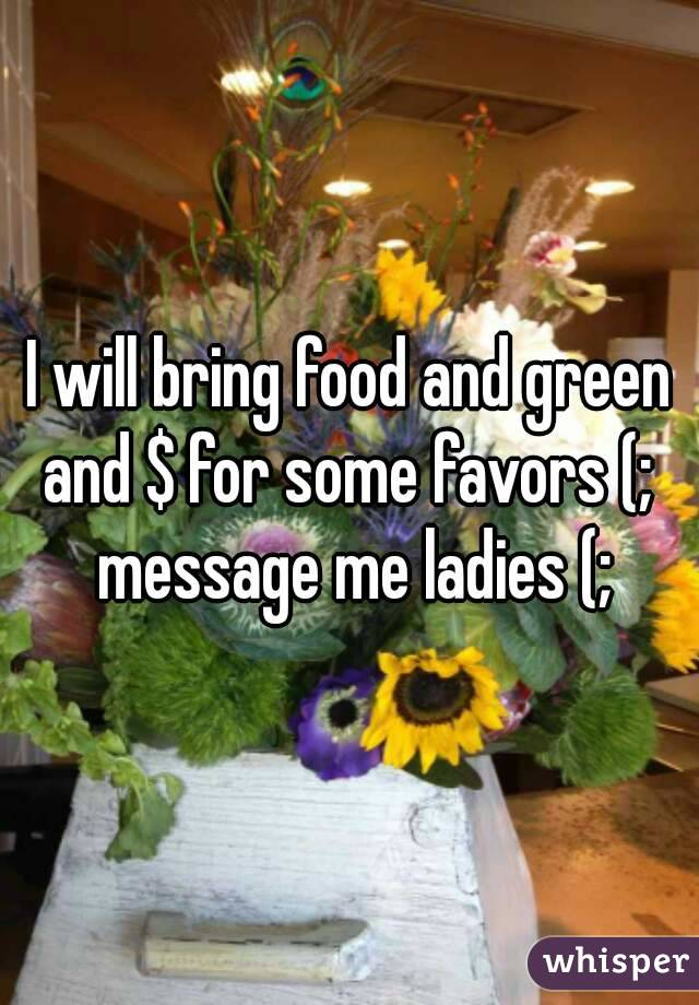 I will bring food and green and $ for some favors (;  message me ladies (;