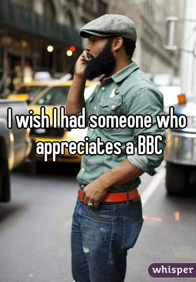 I wish I had someone who appreciates a BBC