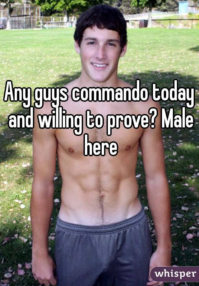Any guys commando today and willing to prove? Male here