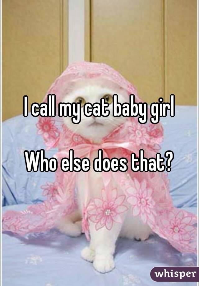 I call my cat baby girl  Who else does that?