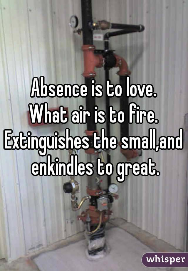 Absence is to love. What air is to fire. Extinguishes the small,and enkindles to great.