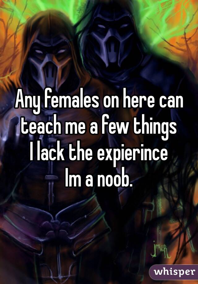 Any females on here can teach me a few things I lack the expierince Im a noob.