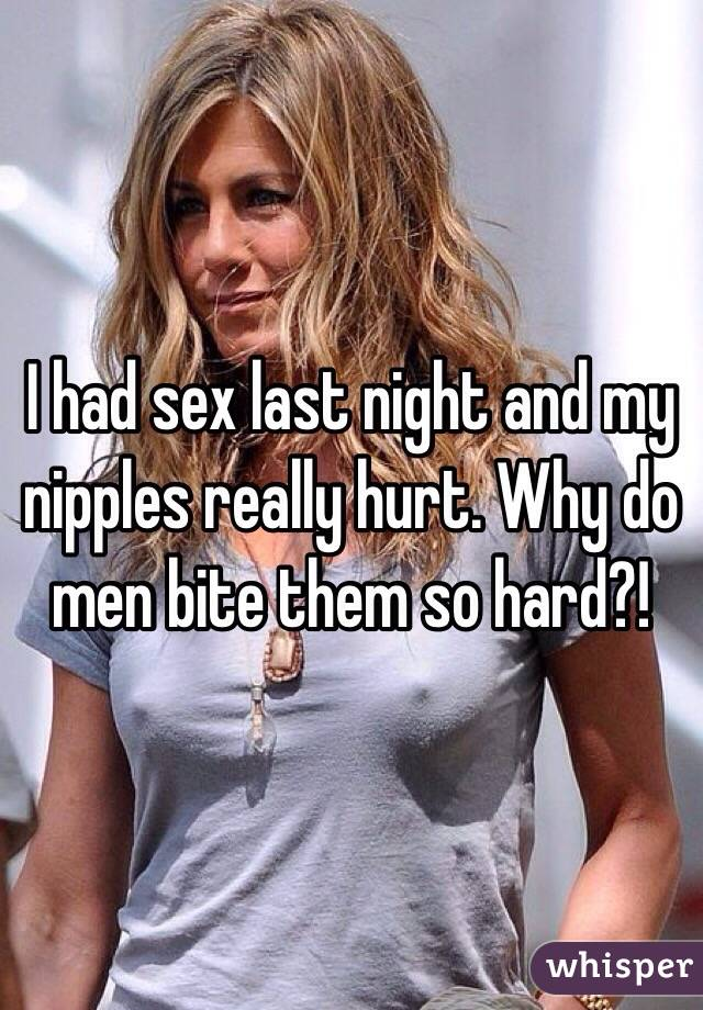 I had sex last night and my nipples really hurt. Why do men bite them so hard?!