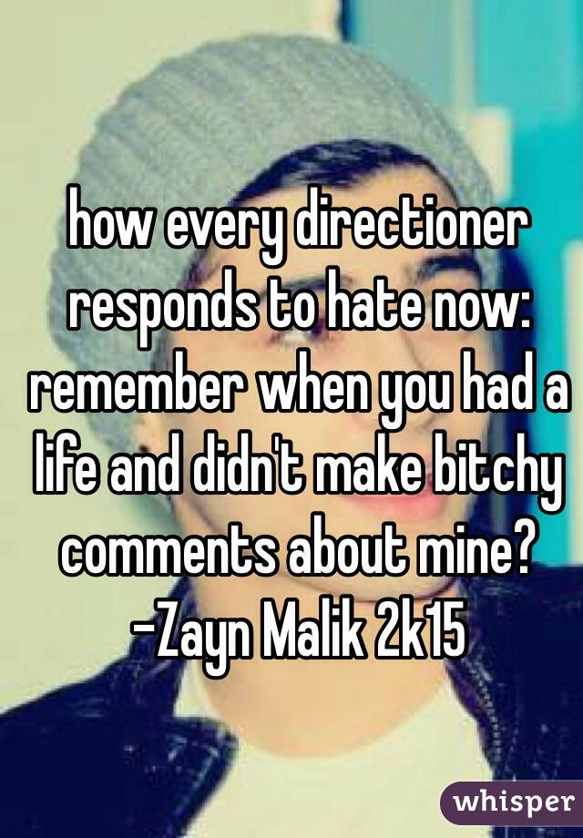 how every directioner responds to hate now:  remember when you had a life and didn't make bitchy comments about mine?  -Zayn Malik 2k15