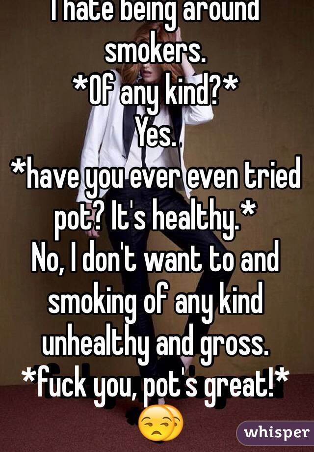 I hate being around smokers. *Of any kind?* Yes. *have you ever even tried pot? It's healthy.* No, I don't want to and smoking of any kind unhealthy and gross. *fuck you, pot's great!*😒