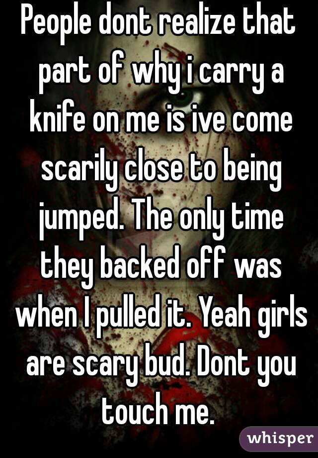 People dont realize that part of why i carry a knife on me is ive come scarily close to being jumped. The only time they backed off was when I pulled it. Yeah girls are scary bud. Dont you touch me.