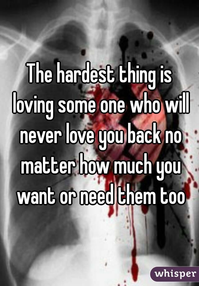 The hardest thing is loving some one who will never love you back no matter how much you want or need them too