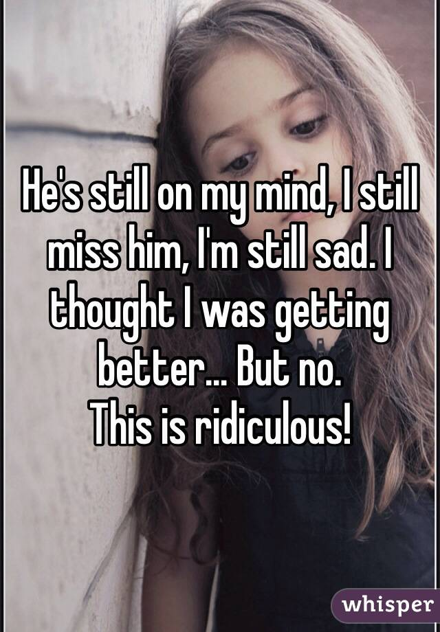 He's still on my mind, I still miss him, I'm still sad. I thought I was getting better... But no. This is ridiculous!