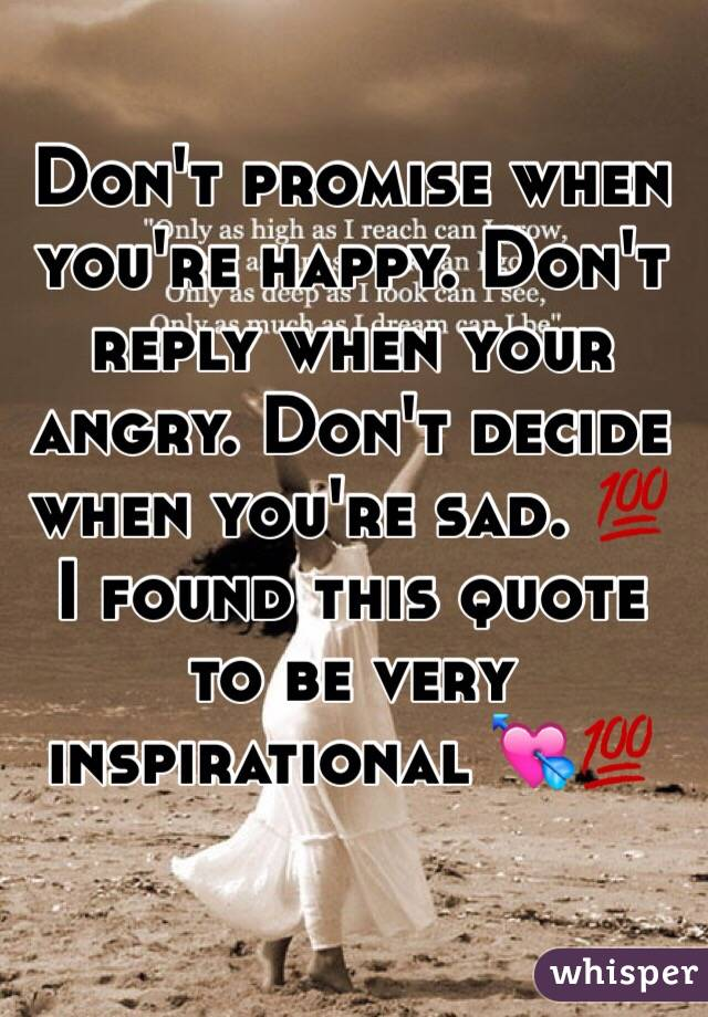 Don't promise when you're happy. Don't reply when your angry. Don't decide when you're sad. 💯  I found this quote to be very inspirational 💘💯