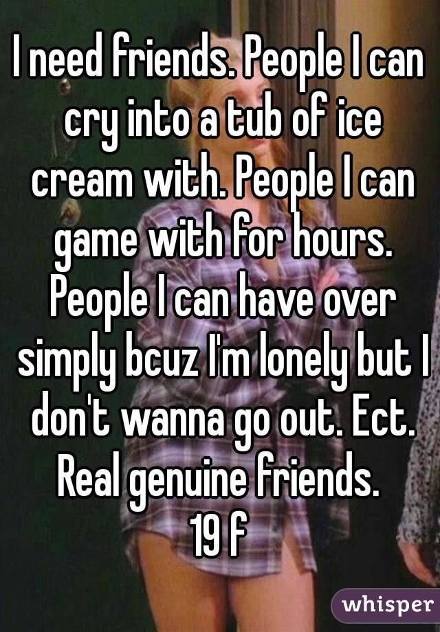I need friends. People I can cry into a tub of ice cream with. People I can game with for hours. People I can have over simply bcuz I'm lonely but I don't wanna go out. Ect. Real genuine friends. 19 f