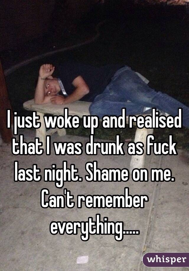 I just woke up and realised that I was drunk as fuck last night. Shame on me. Can't remember everything.....