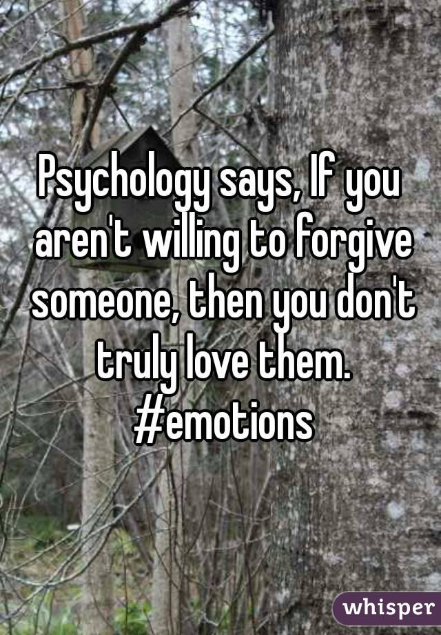 Psychology says, If you aren't willing to forgive someone, then you don't truly love them. #emotions