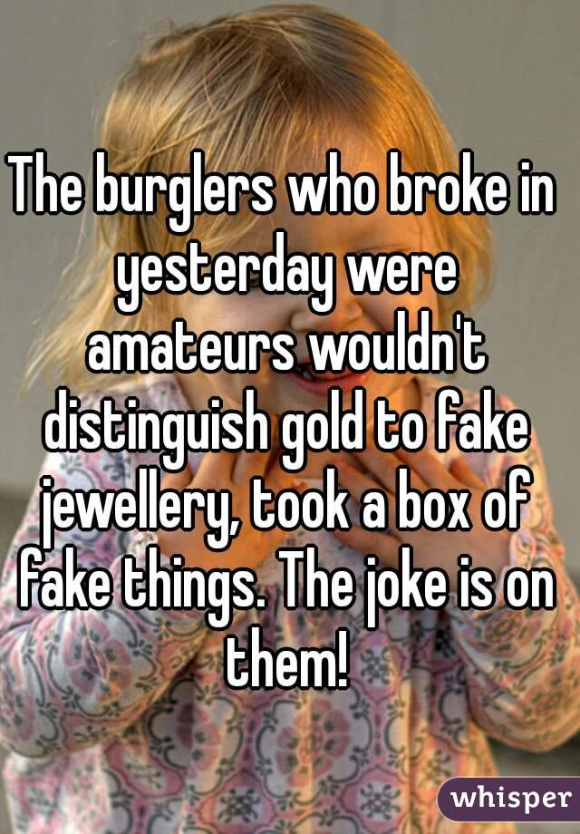 The burglers who broke in yesterday were amateurs wouldn't distinguish gold to fake jewellery, took a box of fake things. The joke is on them!