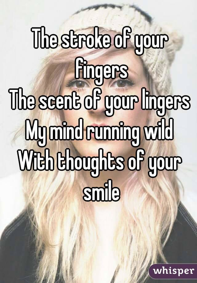 The stroke of your fingers The scent of your lingers My mind running wild With thoughts of your smile