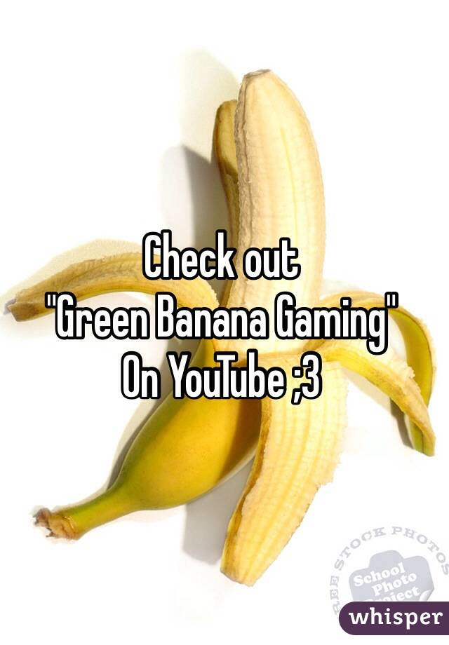 "Check out  ""Green Banana Gaming"" On YouTube ;3"
